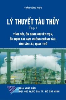 Lý thuyết tàu thủy Tập 1: Tính nổi, ổn định nguyên vẹn, ổn định tai nạn, chòng chành tàu, tính ăn lái, quay trở